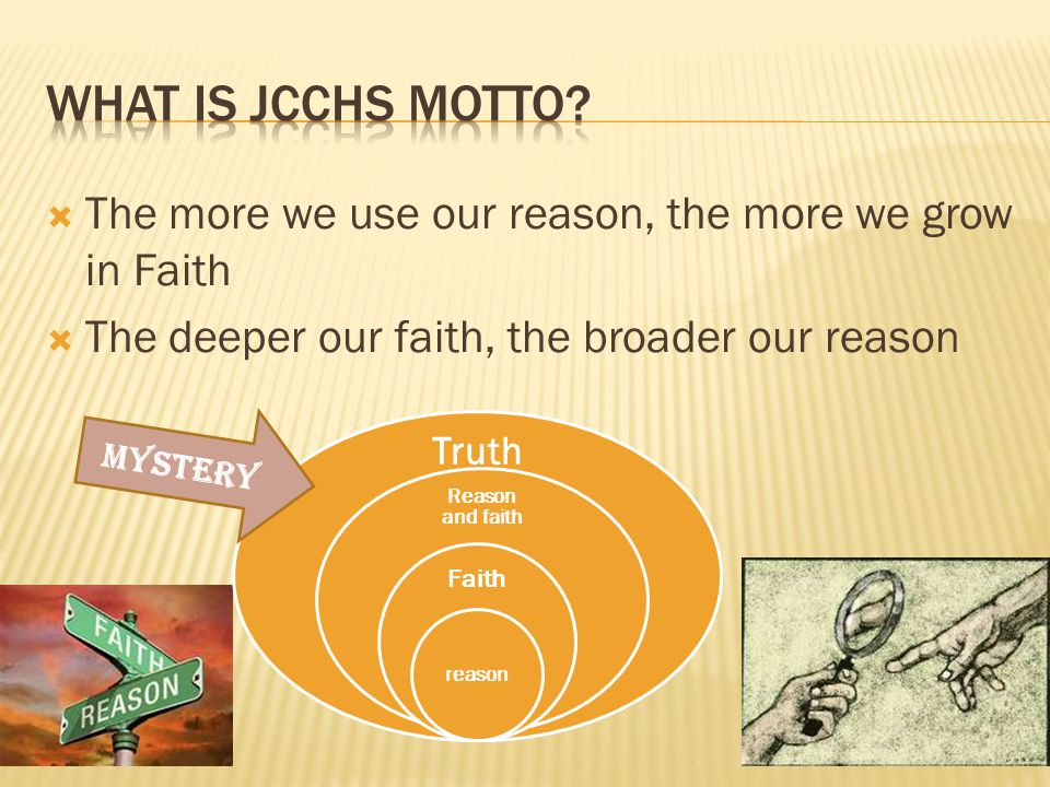 The more we use our reason, the more we grow in Faith The deeper our faith, the broader our reason Truth Reason and faith Faith reason MYSTERY