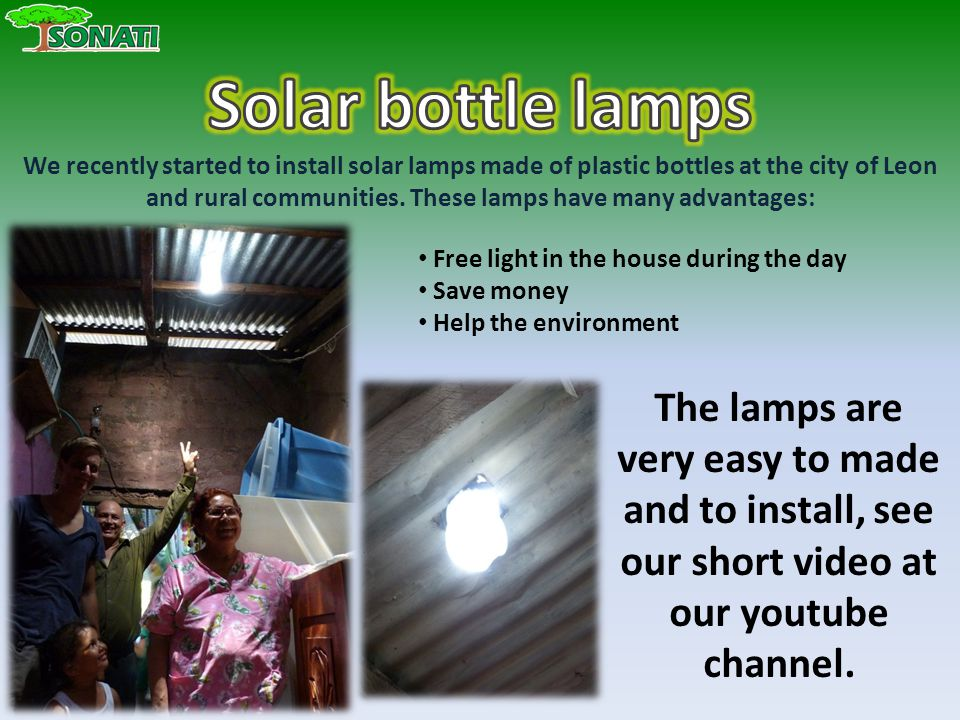 Free light in the house during the day Save money Help the environment We recently started to install solar lamps made of plastic bottles at the city of Leon and rural communities.
