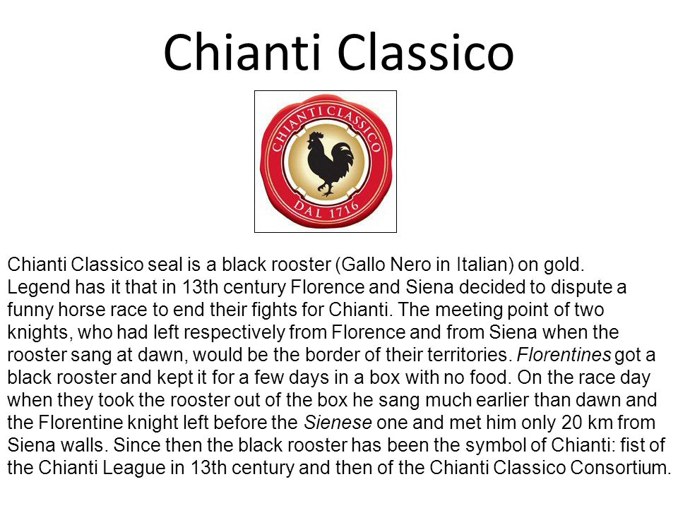 Chianti Classico Chianti Classico seal is a black rooster (Gallo Nero in Italian) on gold. Legend has it that in 13th century Florence and Siena decid