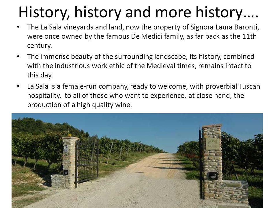 History, history and more history…. The La Sala vineyards and land, now the property of Signora Laura Baronti, were once owned by the famous De Medici