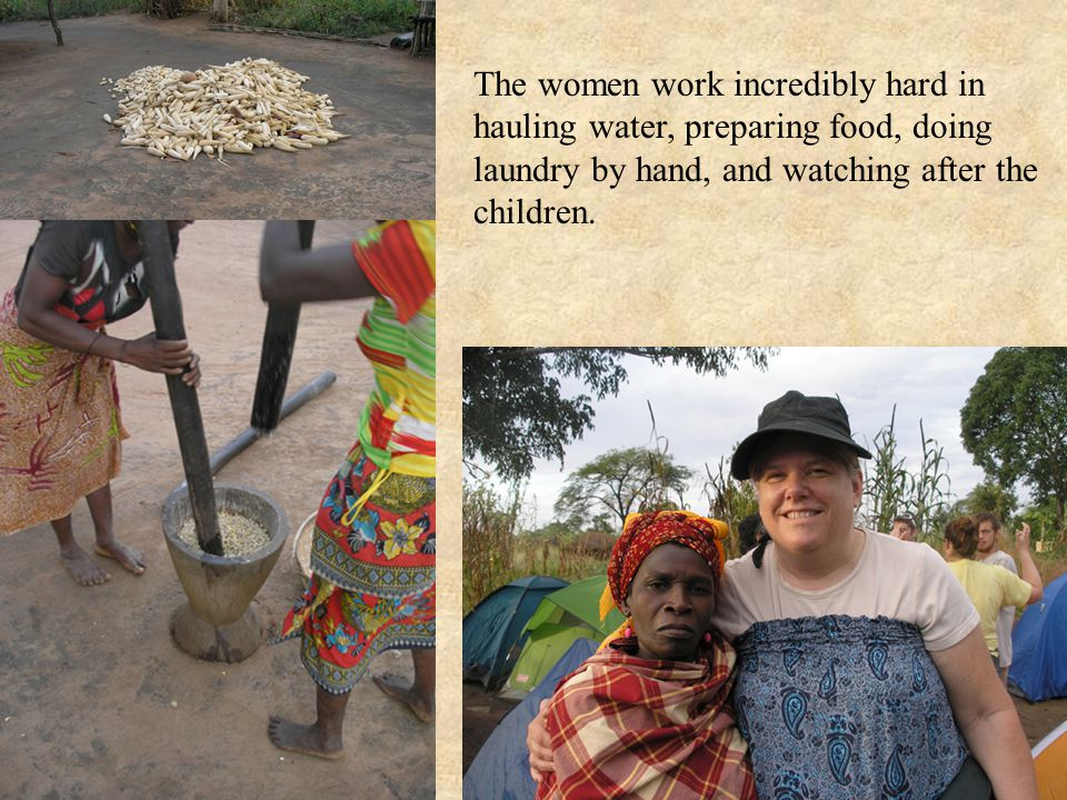 The women work incredibly hard in hauling water, preparing food, doing laundry by hand, and watching after the children.