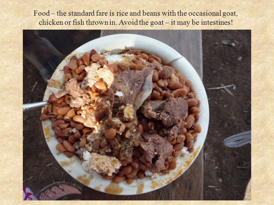 Food – the standard fare is rice and beans with the occasional goat, chicken or fish thrown in.