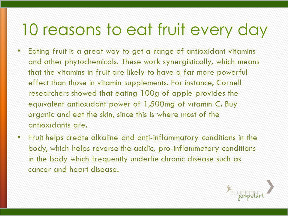 10 reasons to eat fruit every day Fruit is a good source of potassium, which helps keep blood pressure down and maintains the water balance in cells.