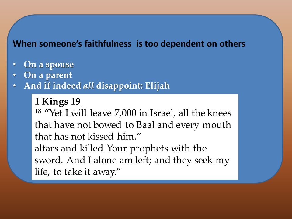 When someones faithfulness is too dependent on others On a spouse On a spouse On a parent On a parent And if indeed all disappoint: Elijah And if indeed all disappoint: Elijah 1 Kings He said, I have been very zealous for the L ORD, the God of hosts; for the sons of Israel have forsaken Your covenant, torn down Your altars and killed Your prophets with the sword.