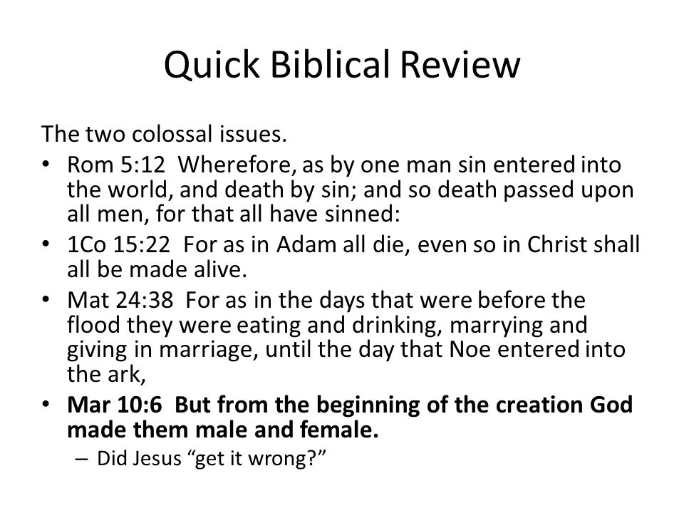 Quick Biblical Review The two colossal issues: Rom 5:12 Wherefore, as by one man sin entered into the world, and death by sin; and so death passed upon all men, for that all have sinned: 1Co 15:22 For as in Adam all die, even so in Christ shall all be made alive.