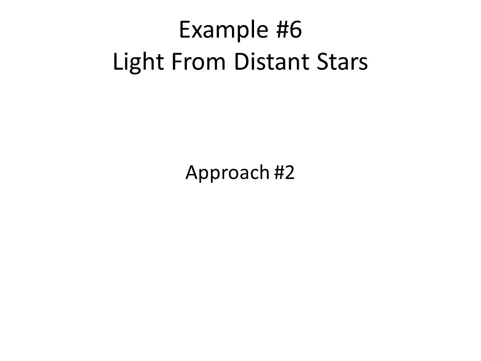 Example #5 Light From Distant Stars (cont) Note: You dont need to be able to articulate these theories.