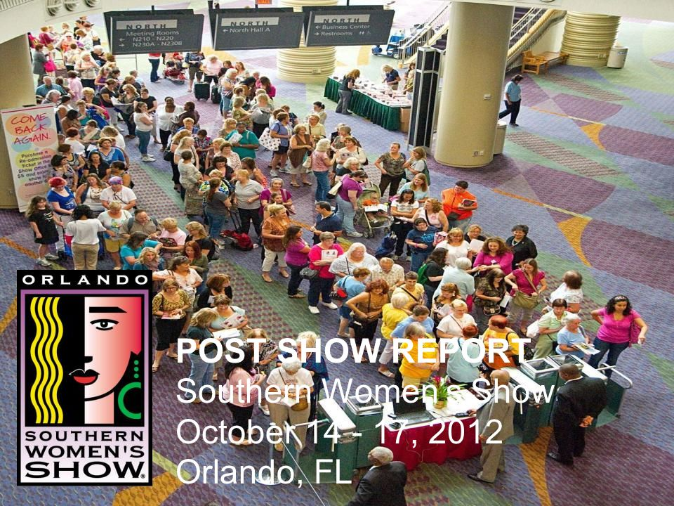 POST SHOW REPORT Southern Womens Show October 14 - 17, 2012 Orlando, FL