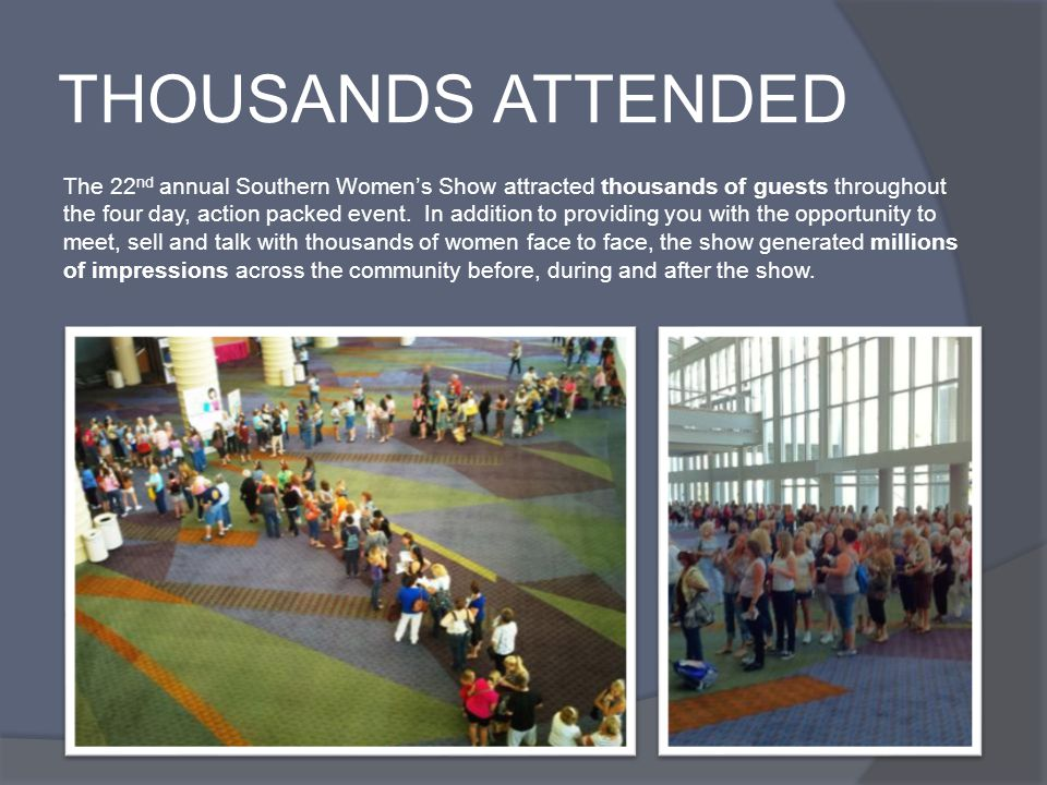 THOUSANDS ATTENDED The 22 nd annual Southern Womens Show attracted thousands of guests throughout the four day, action packed event. In addition to pr