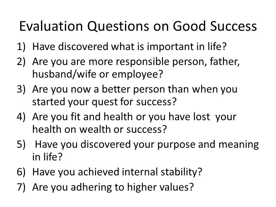 Evaluation Questions on Good Success 1)Have discovered what is important in life.