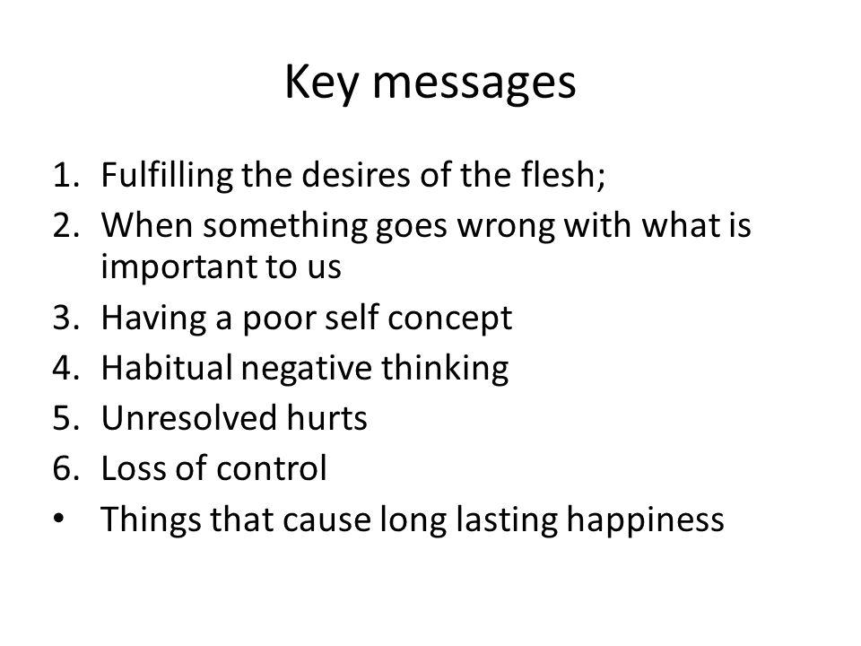 Key messages 1.Fulfilling the desires of the flesh; 2.When something goes wrong with what is important to us 3.Having a poor self concept 4.Habitual negative thinking 5.Unresolved hurts 6.Loss of control Things that cause long lasting happiness