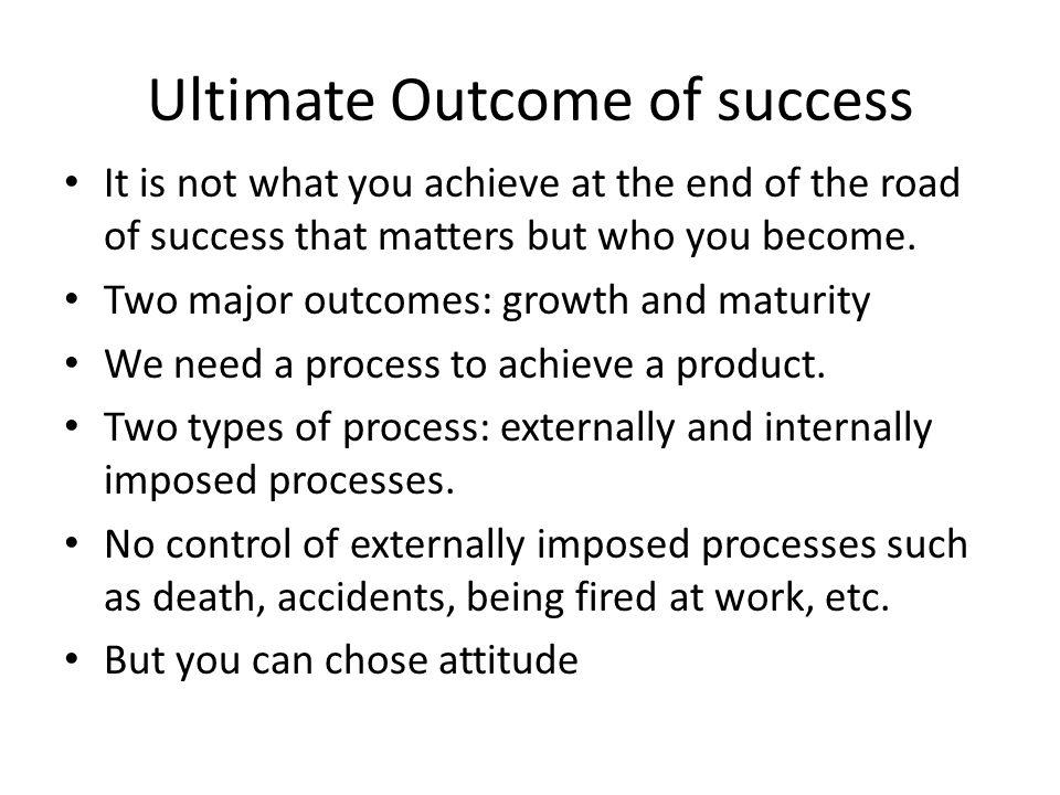 Ultimate Outcome of success It is not what you achieve at the end of the road of success that matters but who you become.