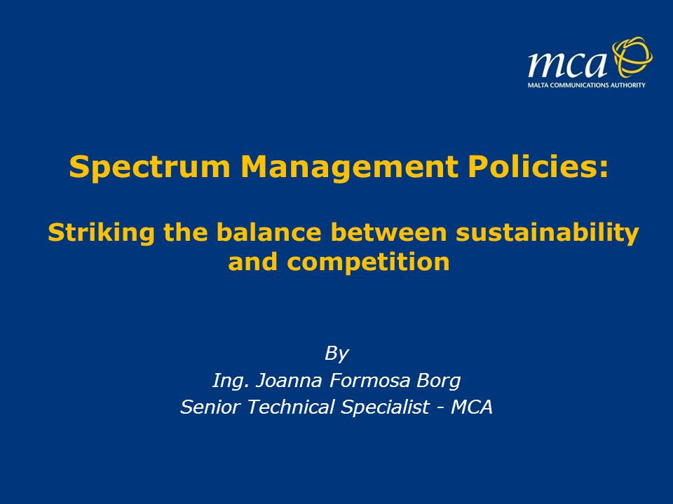 Spectrum Management Policies: Striking the balance between sustainability and competition By Ing. Joanna Formosa Borg Senior Technical Specialist - MC