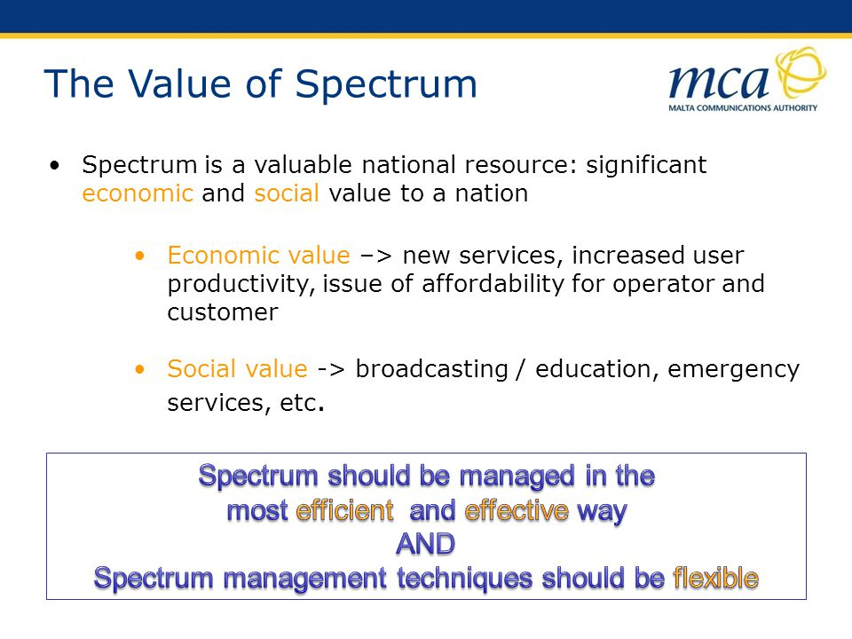 Facilitate access to spectrum with as few constraints as possible Ensure that spectrum is used efficiently Avoid harmful interference between spectrum users Promote competition Facilitate innovation Protect the consumer Improve choice and quality of services Spectrum Management - Key Objectives