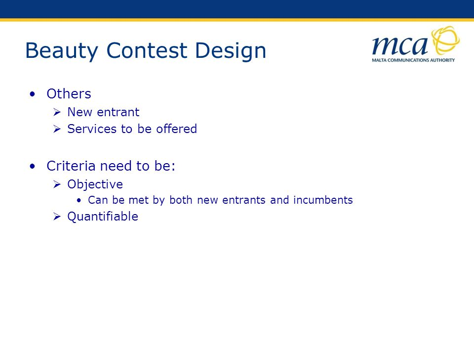 Beauty Contest Design Others New entrant Services to be offered Criteria need to be: Objective Can be met by both new entrants and incumbents Quantifi