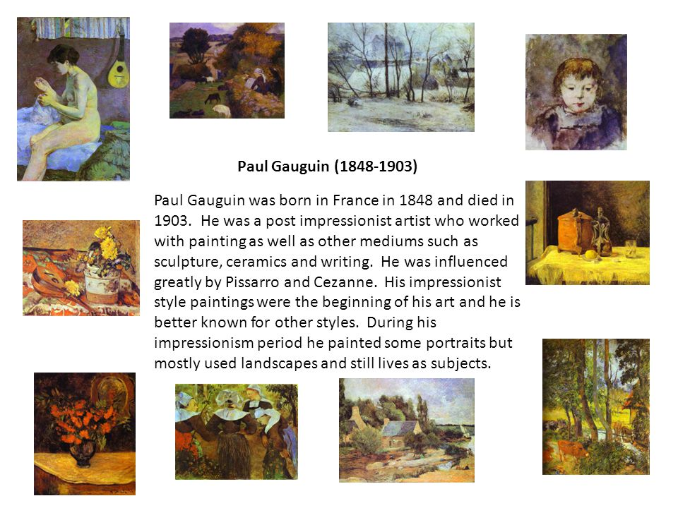 Paul Gauguin (1848-1903) Paul Gauguin was born in France in 1848 and died in 1903. He was a post impressionist artist who worked with painting as well