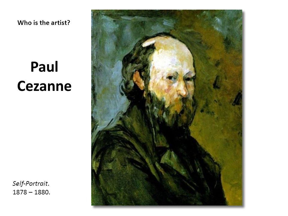 Who is the artist? Paul Cezanne Self-Portrait. 1878 – 1880.