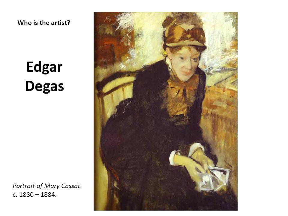 Who is the artist? Edgar Degas Portrait of Mary Cassat. c. 1880 – 1884.