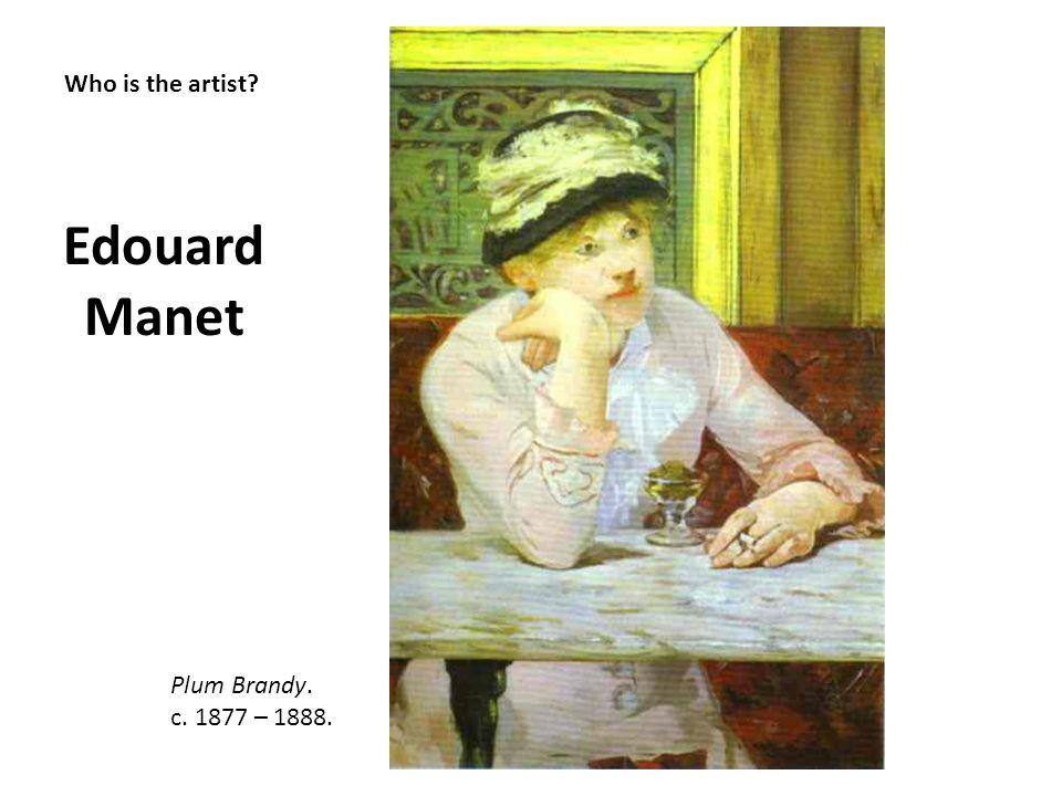 Who is the artist? Edouard Manet Plum Brandy. c. 1877 – 1888.