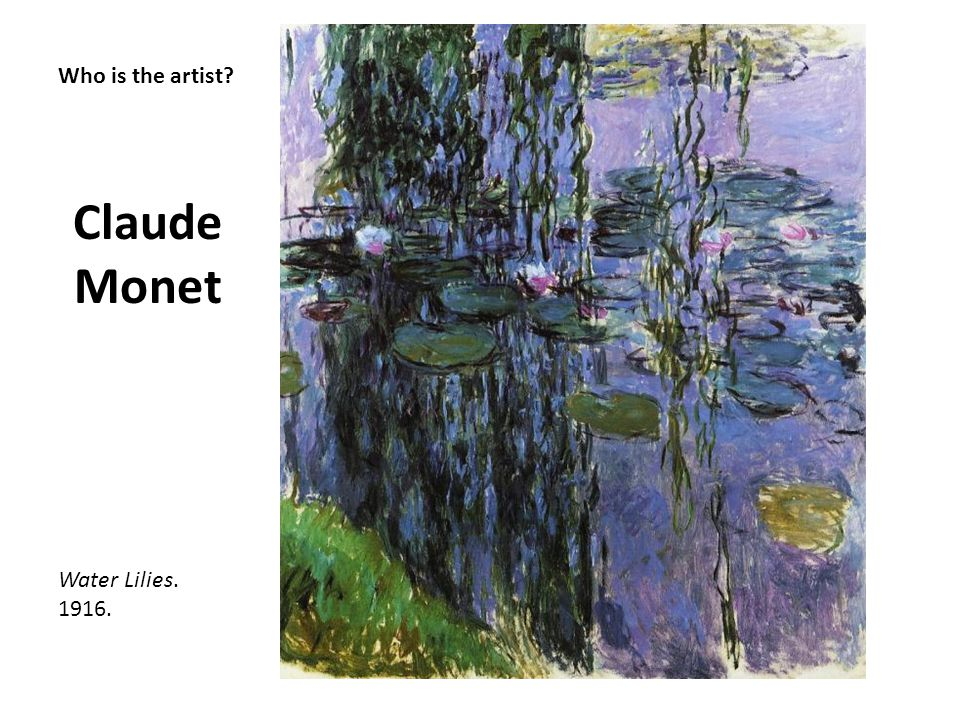 Who is the artist? Claude Monet Water Lilies. 1916.