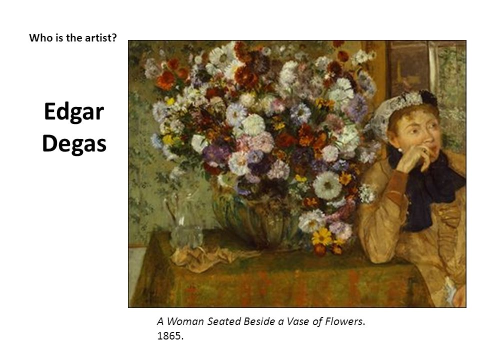 Who is the artist? Edgar Degas A Woman Seated Beside a Vase of Flowers. 1865.