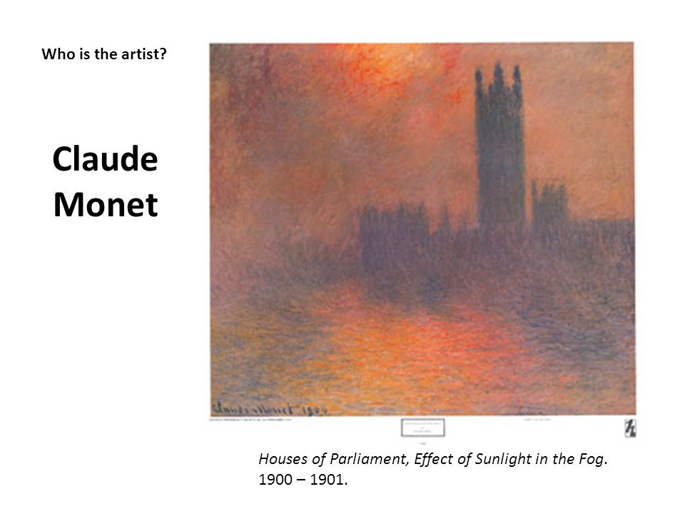 Who is the artist? Claude Monet Houses of Parliament, Effect of Sunlight in the Fog. 1900 – 1901.