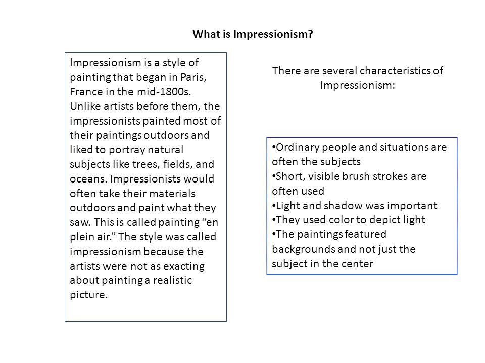 What is Impressionism? Impressionism is a style of painting that began in Paris, France in the mid-1800s. Unlike artists before them, the impressionis