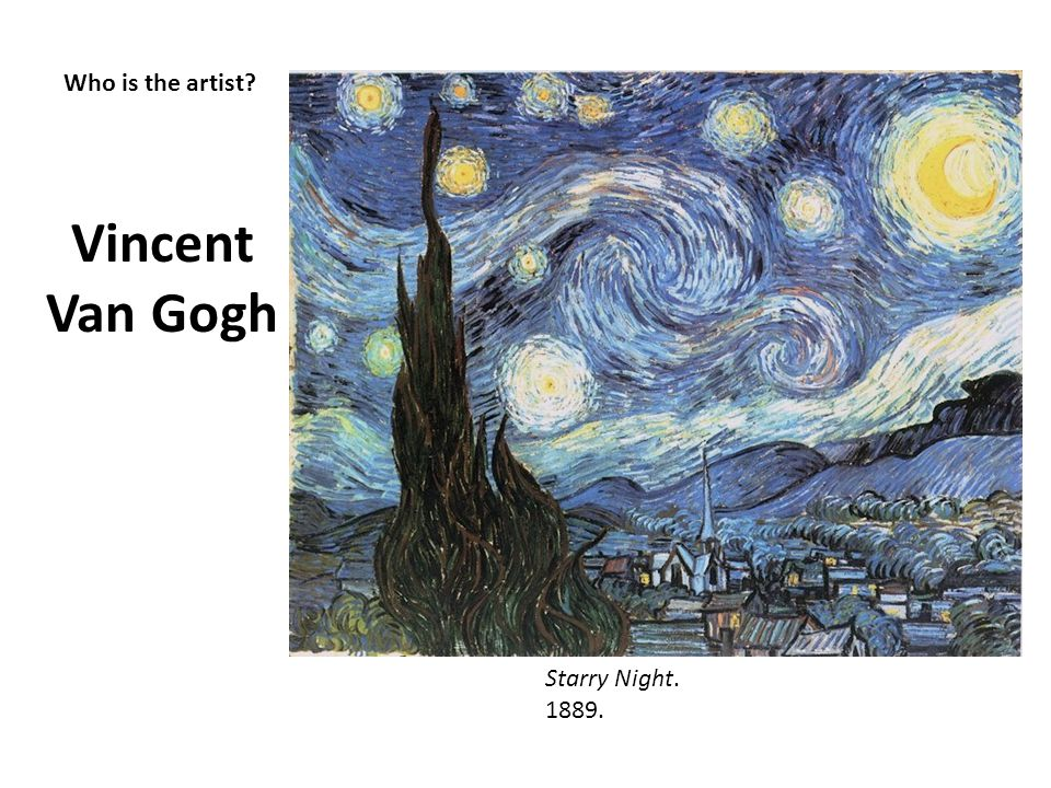 Who is the artist? Vincent Van Gogh Starry Night. 1889.