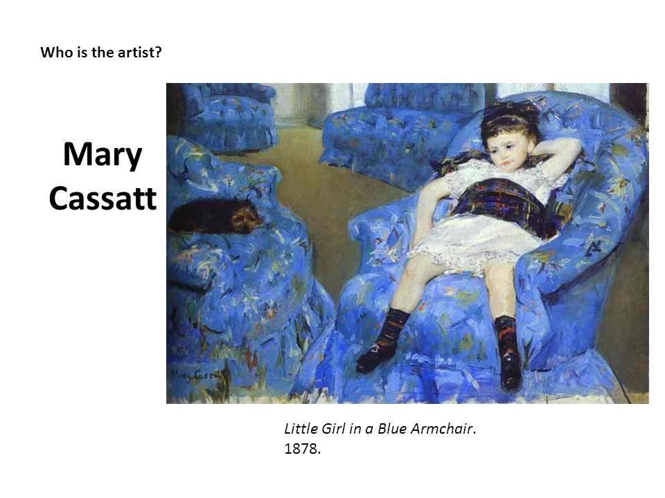 Who is the artist? Mary Cassatt Little Girl in a Blue Armchair. 1878.