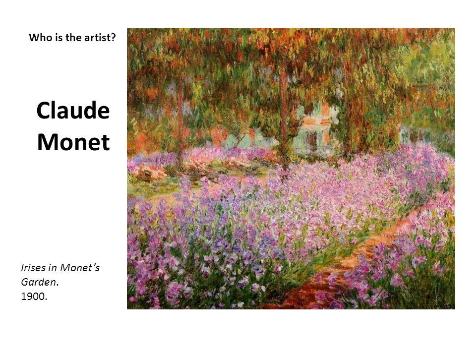 Who is the artist? Claude Monet Irises in Monets Garden. 1900.