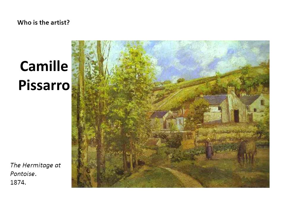 Who is the artist? Camille Pissarro The Hermitage at Pontoise. 1874.