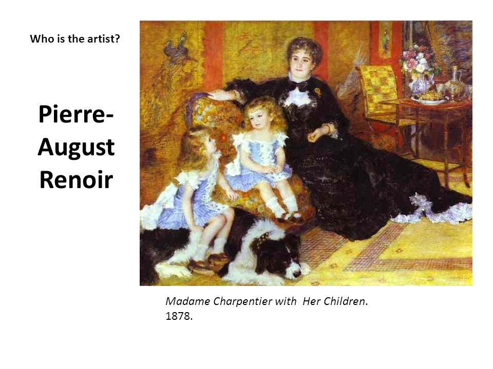 Who is the artist? Pierre- August Renoir Madame Charpentier with Her Children. 1878.