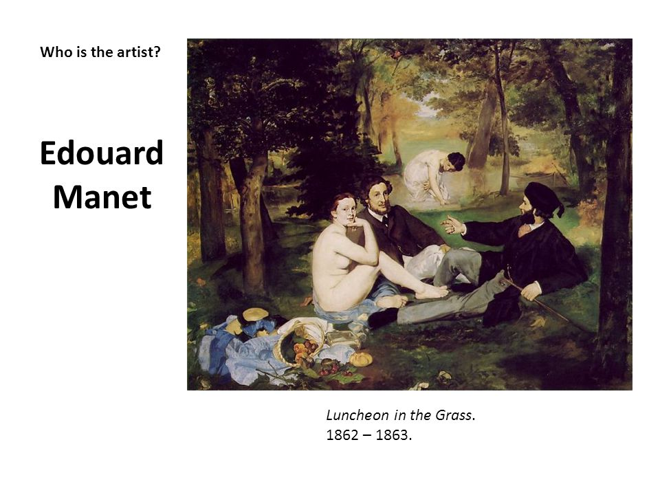 Who is the artist? Edouard Manet Luncheon in the Grass. 1862 – 1863.