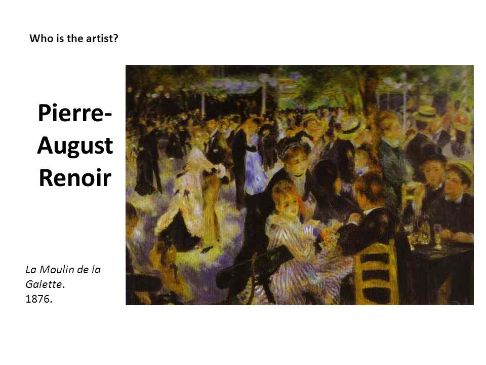 Who is the artist? Pierre- August Renoir La Moulin de la Galette. 1876.