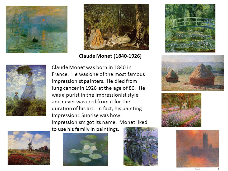 Claude Monet (1840-1926) Claude Monet was born in 1840 in France. He was one of the most famous impressionist painters. He died from lung cancer in 19
