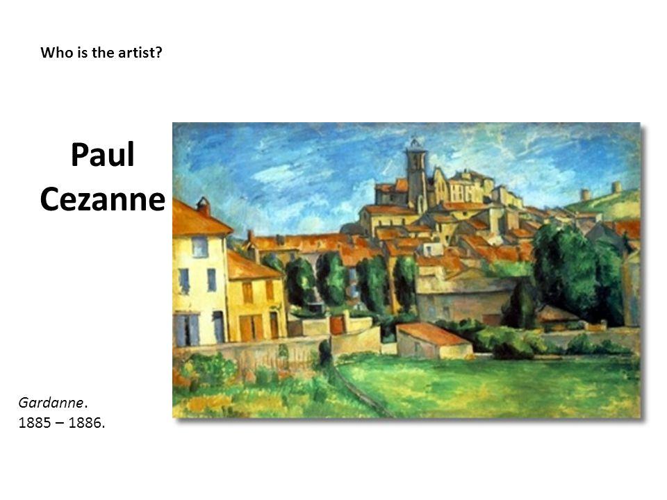 Who is the artist? Paul Cezanne Gardanne. 1885 – 1886.