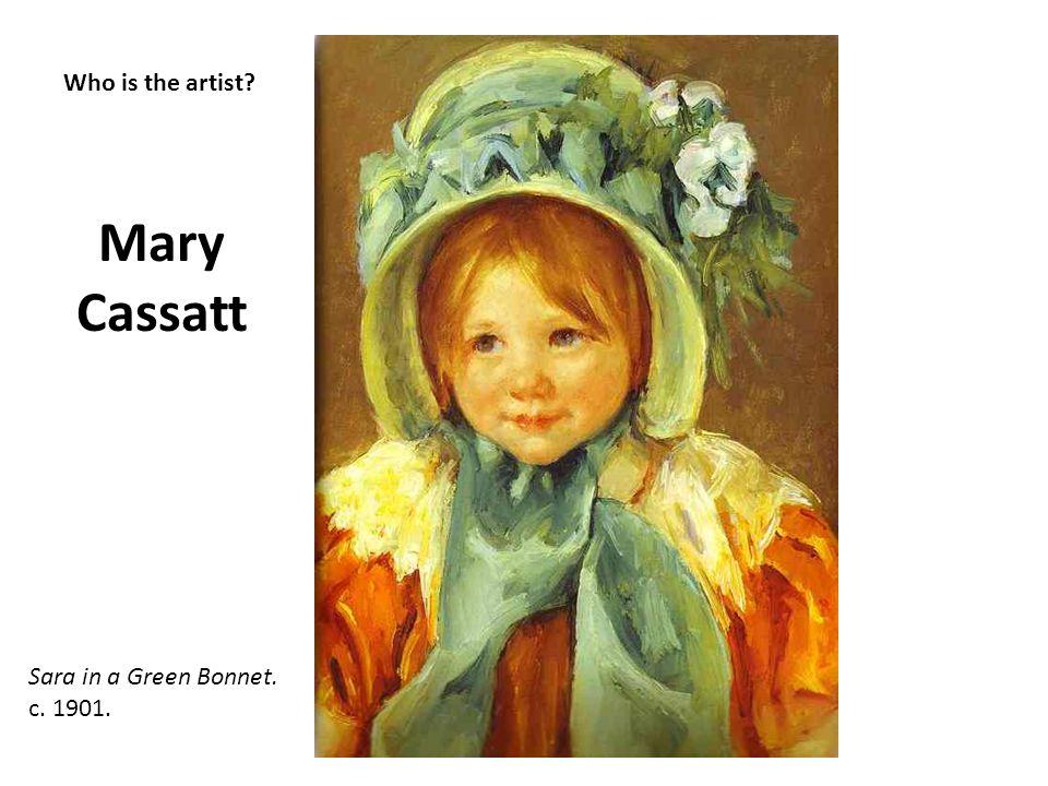 Who is the artist? Mary Cassatt Sara in a Green Bonnet. c. 1901.