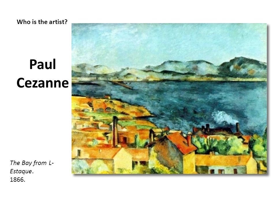 Who is the artist? Paul Cezanne The Bay from L- Estaque. 1866.