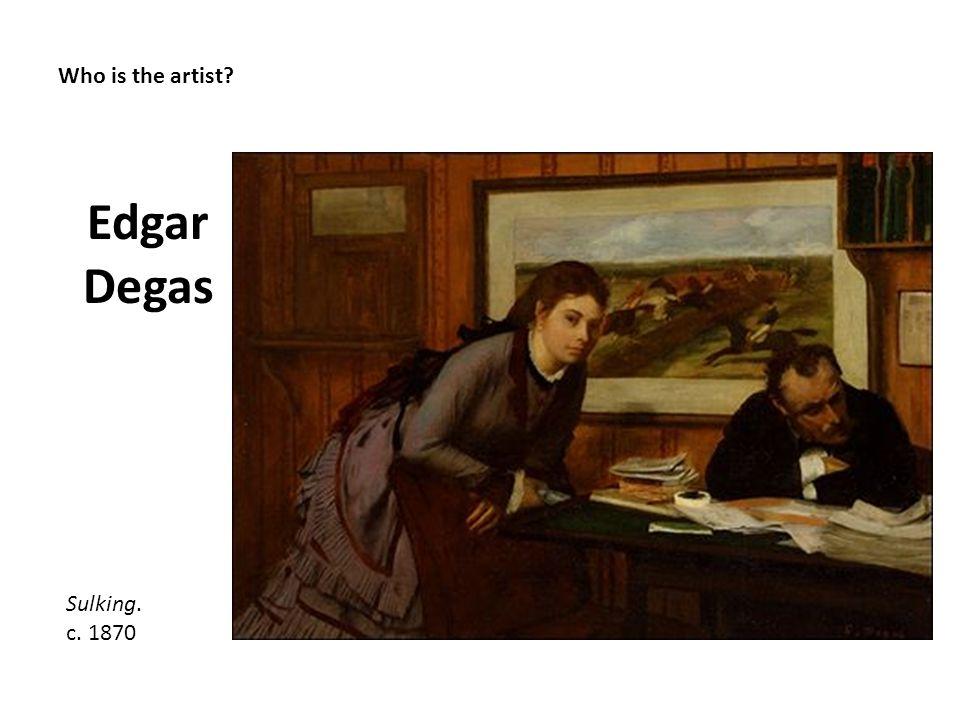 Who is the artist? Edgar Degas Sulking. c. 1870