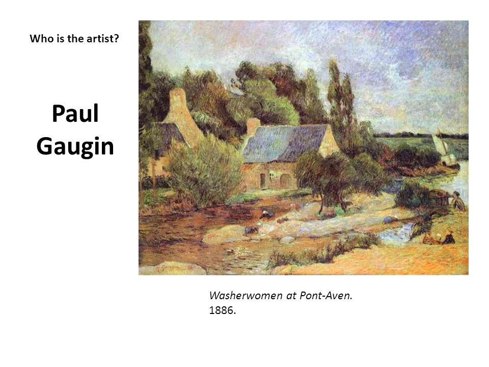 Who is the artist? Paul Gaugin Washerwomen at Pont-Aven. 1886.