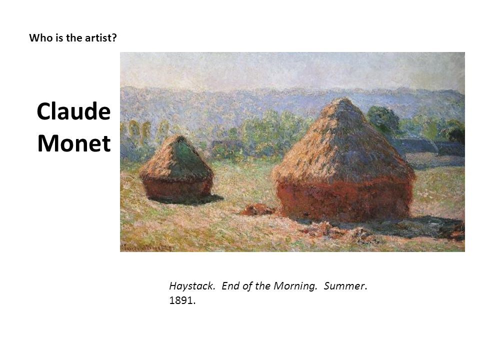 Who is the artist? Claude Monet Haystack. End of the Morning. Summer. 1891.