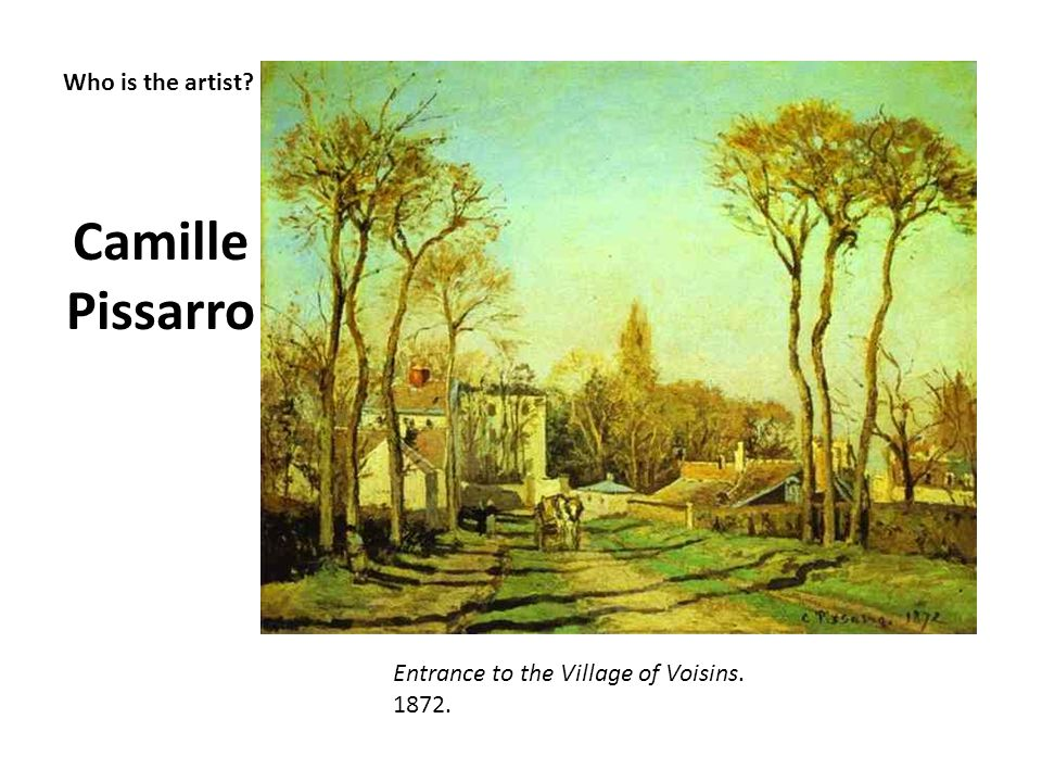 Who is the artist? Camille Pissarro Entrance to the Village of Voisins. 1872.