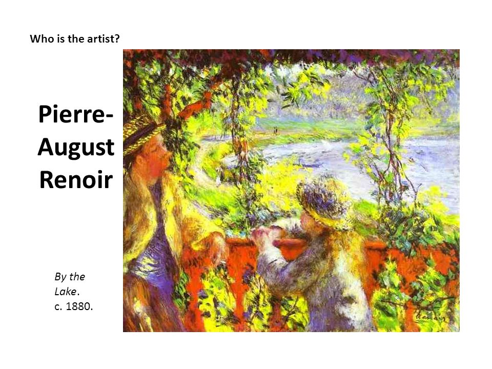 Who is the artist? Pierre- August Renoir By the Lake. c. 1880.