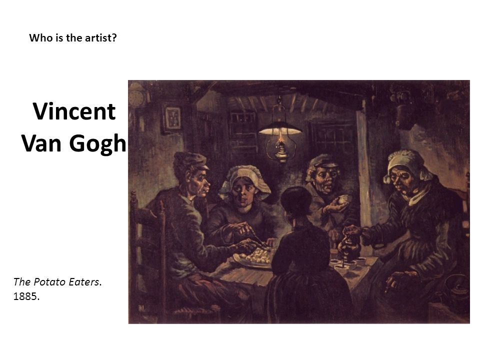 Who is the artist? Vincent Van Gogh The Potato Eaters. 1885.