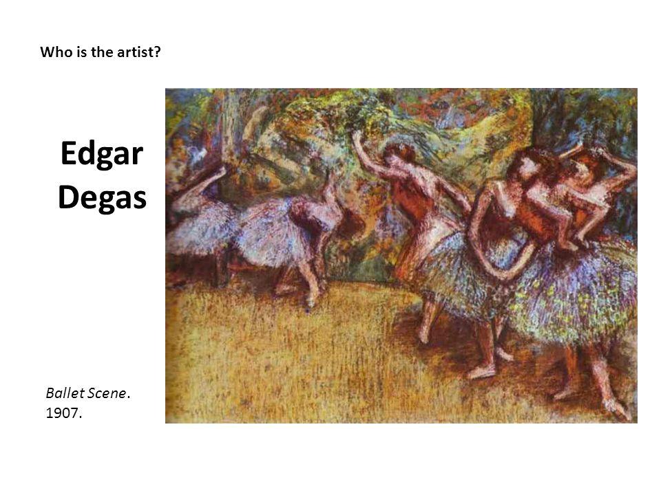 Who is the artist? Edgar Degas Ballet Scene. 1907.