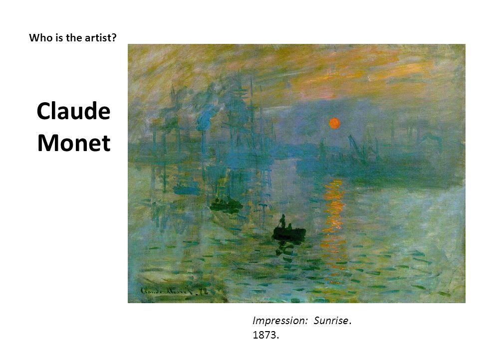 Who is the artist? Claude Monet Impression: Sunrise. 1873.