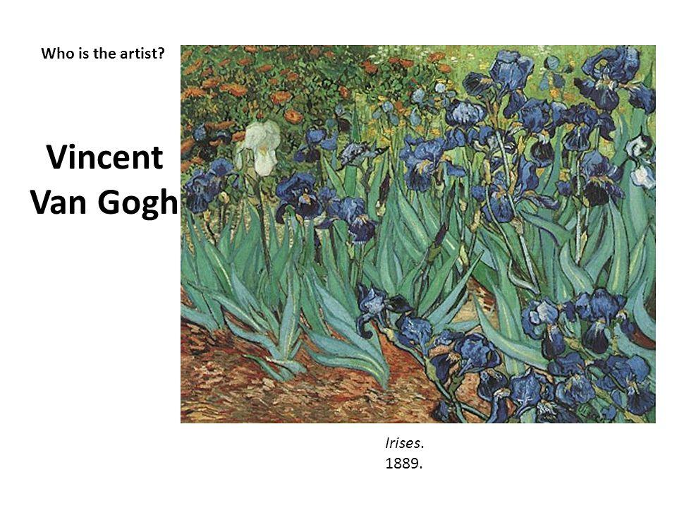 Who is the artist? Vincent Van Gogh Irises. 1889.