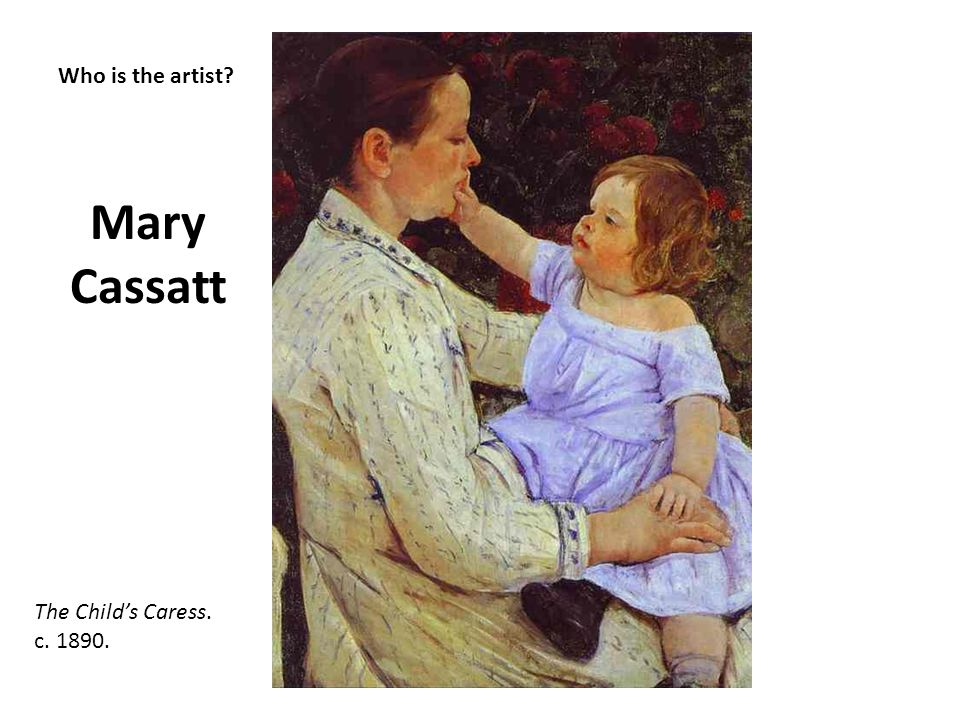 Who is the artist? Mary Cassatt The Childs Caress. c. 1890.