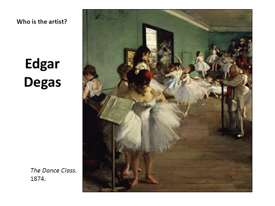 Who is the artist? Edgar Degas The Dance Class. 1874.