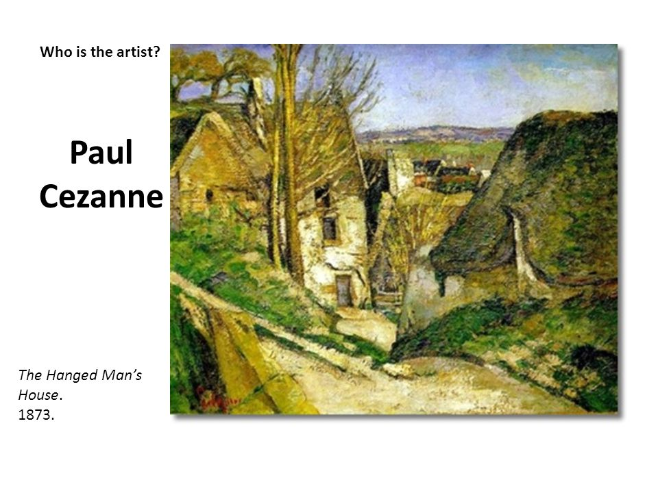 Who is the artist? Paul Cezanne The Hanged Mans House. 1873.