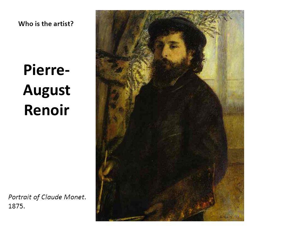 Who is the artist? Pierre- August Renoir Portrait of Claude Monet. 1875.